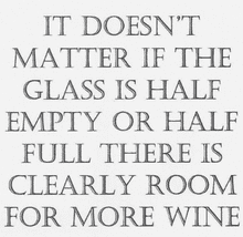 It doesn't matter if the glass is half empty of half full there is clearly room for more wine