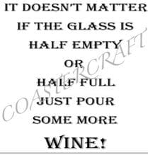 It doesn't matter if the glass is half empty or half full just pour some more Wine!
